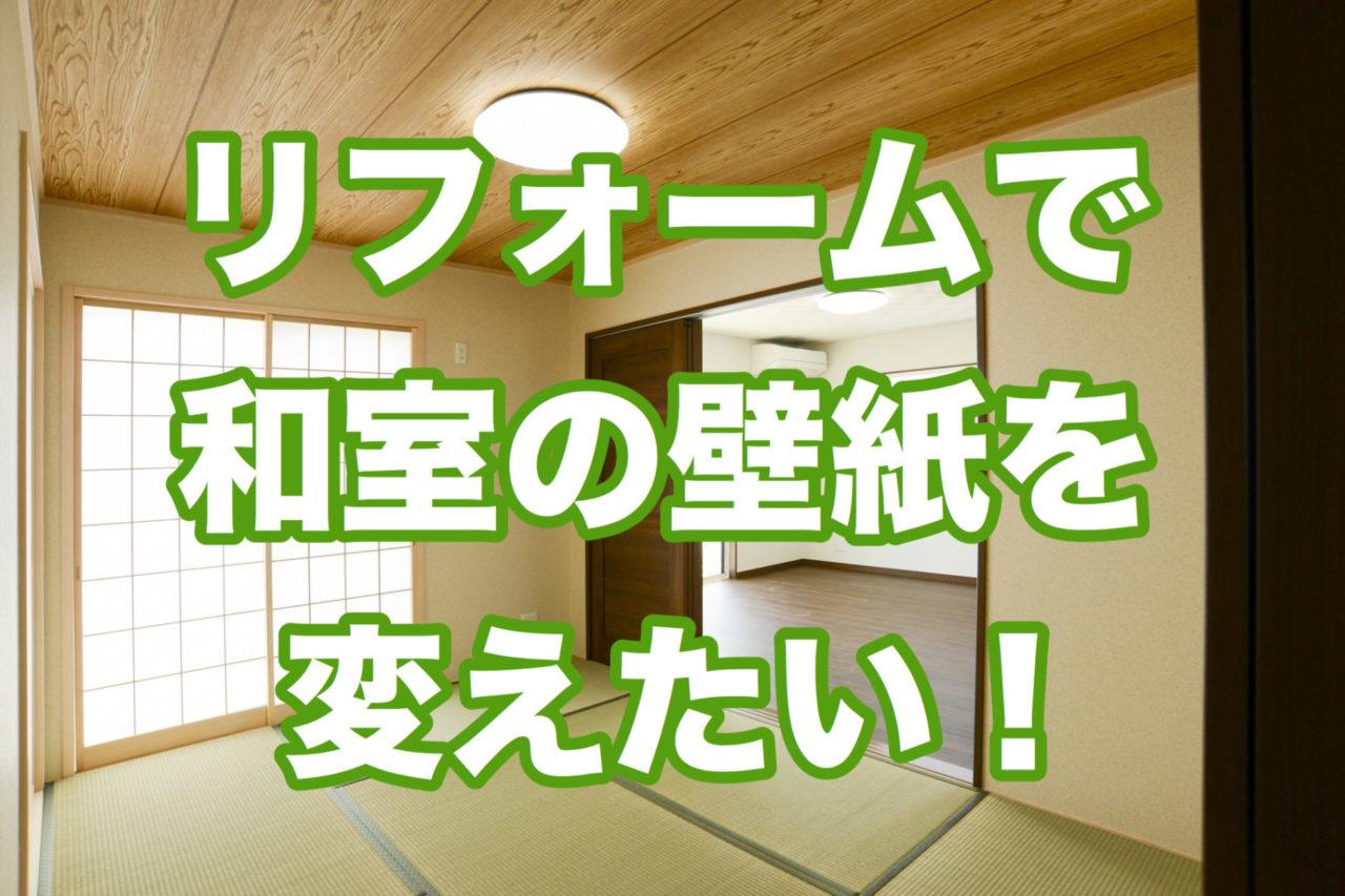 リフォームで和室の壁紙を変えたい 選び方のコツを紹介
